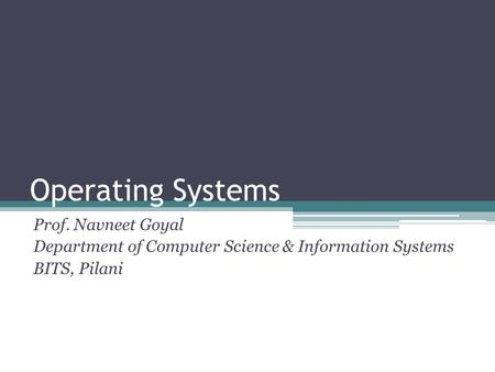 Operating Systems Prof. Navneet Goyal Department of Computer Science & Information Systems BITS, Pilani.