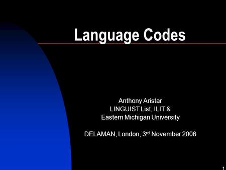1 Language Codes Anthony Aristar LINGUIST List, ILIT & Eastern Michigan University DELAMAN, London, 3 rd November 2006.