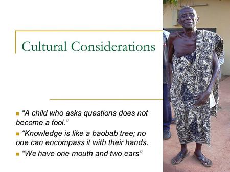 "Cultural Considerations ""A child who asks questions does not become a fool."" ""Knowledge is like a baobab tree; no one can encompass it with their hands."