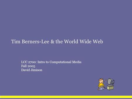 Tim Berners-Lee & the World Wide Web LCC 2700: Intro to Computational Media Fall 2005 David Jimison.