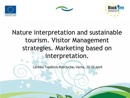 Nature interpretation and sustainable tourism. Visitor Management strategies. Marketing based on interpretation. Latinka Topalova-Rzerzycha, Varna, 20-22.