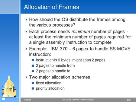Page 15/4/2015 CSE 30341: Operating Systems Principles Allocation of Frames  How should the OS distribute the frames among the various processes?  Each.