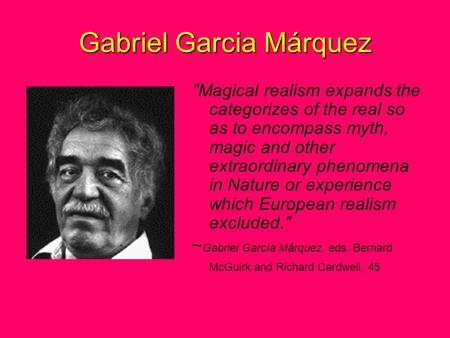 Gabriel Garcia Márquez Magical realism expands the categorizes of the real so as to encompass myth, magic and other extraordinary phenomena in Nature.