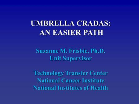 UMBRELLA CRADAS: AN EASIER PATH AN EASIER PATH Suzanne M. Frisbie, Ph.D. Unit Supervisor Technology Transfer Center National Cancer Institute National.