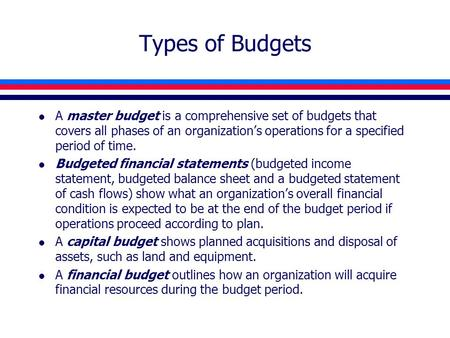 Types of Budgets l A master budget is a comprehensive set of budgets that covers all phases of an organization's operations for a specified period of time.
