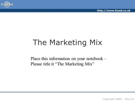 "Copyright 2006 – Biz/ed The Marketing Mix Place this information on your notebook – Please title it ""The Marketing Mix"""