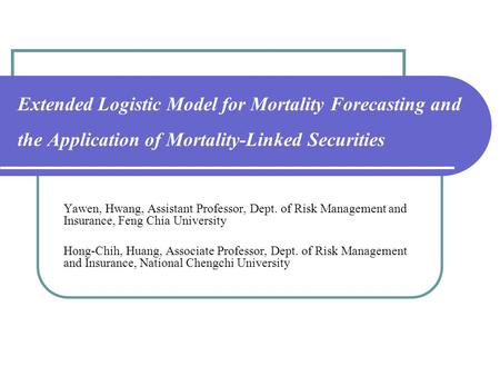 Extended Logistic Model for Mortality Forecasting and the Application of Mortality-Linked Securities Yawen, Hwang, Assistant Professor, Dept. of Risk Management.