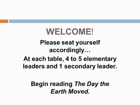 WELCOME! Please seat yourself accordingly… At each table, 4 to 5 elementary leaders and 1 secondary leader. Begin reading The Day the Earth Moved.
