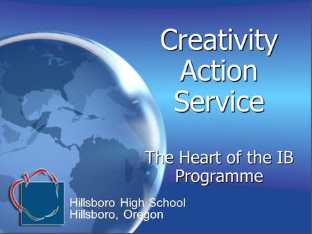 Creativity Action Service The Heart of the IB Programme e e Hillsboro High School Hillsboro, Oregon Hillsboro High School Hillsboro, Oregon.