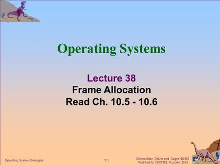 Silberschatz, Galvin and Gagne  2002 Modified for CSCI 399, Royden, 2005 7.1 Operating System Concepts Operating Systems Lecture 38 Frame Allocation Read.