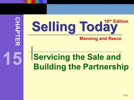 15-1 Servicing the Sale and Building the Partnership Selling Today 10 th Edition CHAPTER Manning and Reece 15.