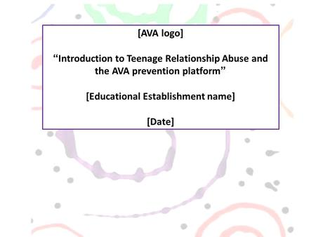 "[AVA logo] ""Introduction to Teenage Relationship Abuse and the AVA prevention platform"" [Educational Establishment name] [Date]"