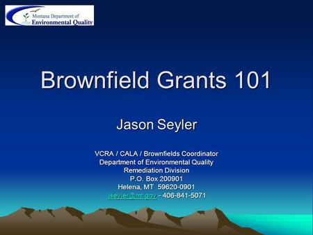 Brownfield Grants 101 Jason Seyler VCRA / CALA / Brownfields Coordinator Department of Environmental Quality Remediation Division P.O. Box 200901 Helena,
