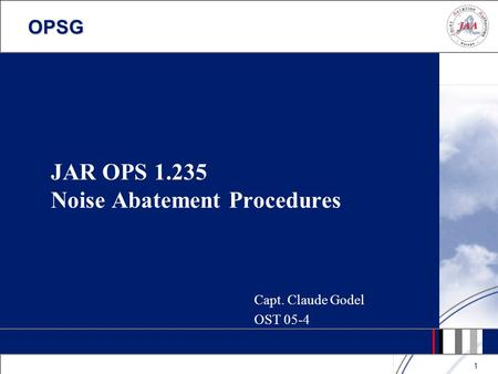 OPSG 1 JAR OPS 1.235 Noise Abatement Procedures Capt. Claude Godel OST 05-4.