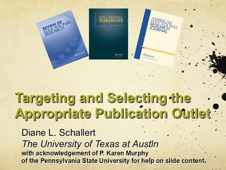 Targeting and Selecting the Appropriate Publication Outlet Diane L. Schallert The University of Texas at Austin with acknowledgement of P. Karen Murphy.
