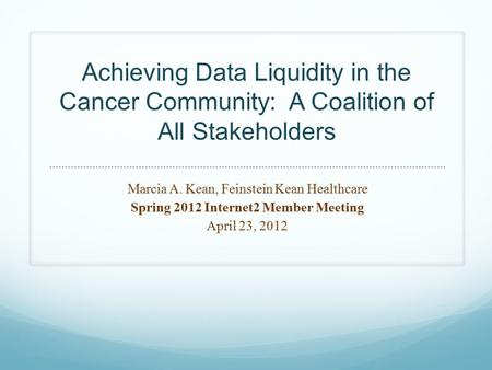 Achieving Data Liquidity in the Cancer Community: A Coalition of All Stakeholders Marcia A. Kean, Feinstein Kean Healthcare Spring 2012 Internet2 Member.