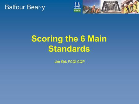 Balfour Bea~y Scoring the 6 Main Standards Jim Kirk FCQI CQP.
