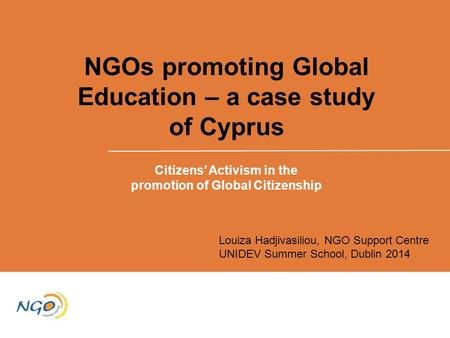 NGOs promoting Global Education – a case study of Cyprus Citizens' Activism in the promotion of Global Citizenship Louiza Hadjivasiliou, NGO Support Centre.