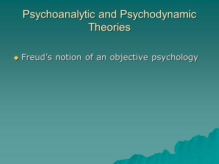 Psychoanalytic and Psychodynamic Theories  Freud's notion of an objective psychology.