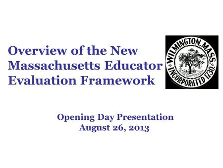 Overview of the New Massachusetts Educator Evaluation Framework Opening Day Presentation August 26, 2013.