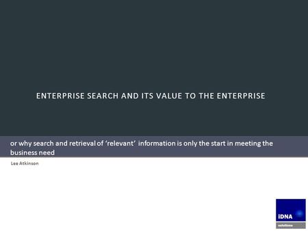 ENTERPRISE SEARCH AND ITS VALUE TO THE ENTERPRISE Lee Atkinson or why search and retrieval of 'relevant' information is only the start in meeting the business.