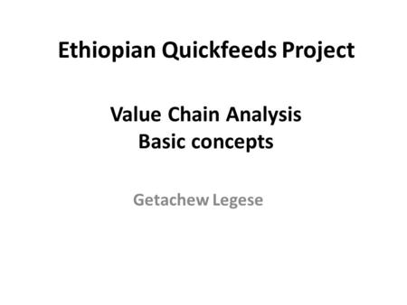 Value Chain Analysis Basic concepts Getachew Legese Ethiopian Quickfeeds Project.