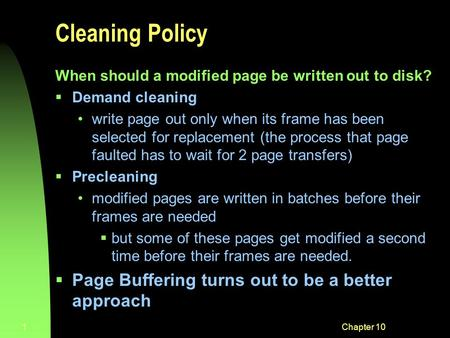Chapter 101 Cleaning Policy When should a modified page be written out to disk?  Demand cleaning write page out only when its frame has been selected.