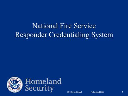 National Fire Service Responder Credentialing System 1 Dr. Denis Onieal February 2006.