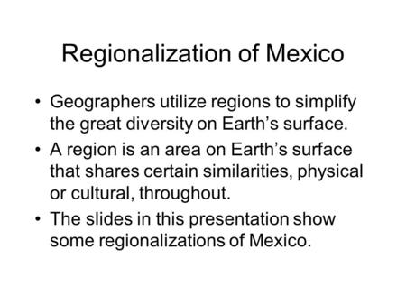 Regionalization of Mexico Geographers utilize regions to simplify the great diversity on Earth's surface. A region is an area on Earth's surface that shares.