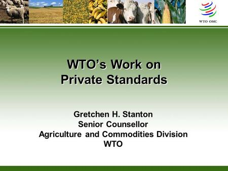 WTO's Work on Private Standards Gretchen H. Stanton Senior Counsellor Agriculture and Commodities Division WTO.