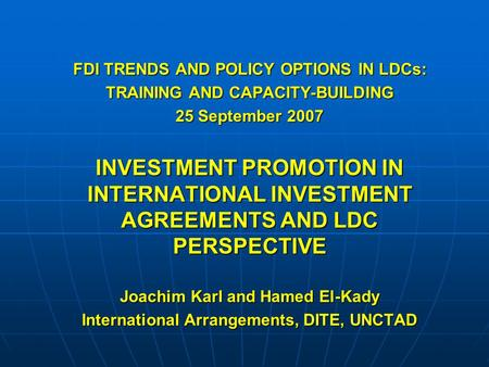 FDI TRENDS AND POLICY OPTIONS IN LDCs: TRAINING AND CAPACITY-BUILDING 25 September 2007 INVESTMENT PROMOTION IN INTERNATIONAL INVESTMENT AGREEMENTS AND.