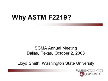 Why ASTM F2219? SGMA Annual Meeting Dallas, Texas, October 2, 2003 Lloyd Smith, Washington State University.