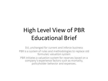 High Level View of PBR Educational Brief SVL unchanged for current and inforce business PBR is a system of rules and methodologies to replace old formulaic.