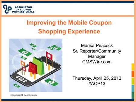 Improving the Mobile Coupon Shopping Experience Marisa Peacock Sr. Reporter/Community Manager CMSWire.com Thursday, April 25, 2013 #ACP13 image credit: