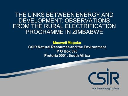 THE LINKS BETWEEN ENERGY AND DEVELOPMENT: OBSERVATIONS FROM THE RURAL ELECTRIFICATION PROGRAMME IN ZIMBABWE Maxwell Mapako CSIR Natural Resources and the.