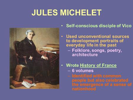 JULES MICHELET Self-conscious disciple of Vico Used unconventional sources to development portraits of everyday life in the past –Folklore, songs, poetry,