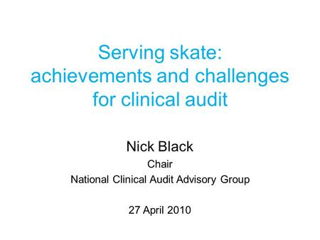 Serving skate: achievements and challenges for clinical audit Nick Black Chair National Clinical Audit Advisory Group 27 April 2010.