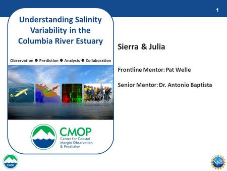 1 Understanding Salinity Variability in the Columbia River Estuary Sierra & Julia Observation ● Prediction ● Analysis ● Collaboration Frontline Mentor: