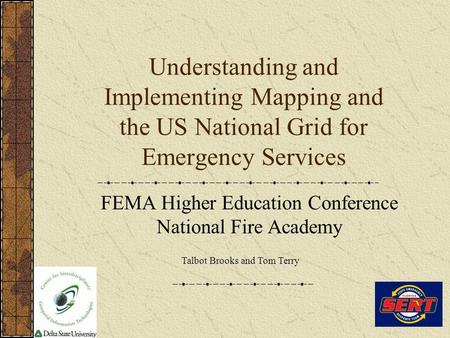 Understanding and Implementing Mapping and the US National Grid for Emergency Services FEMA Higher Education Conference National Fire Academy Talbot Brooks.