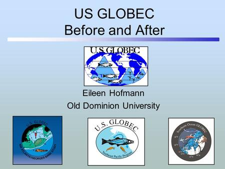 US GLOBEC Before and After Eileen Hofmann Old Dominion University.
