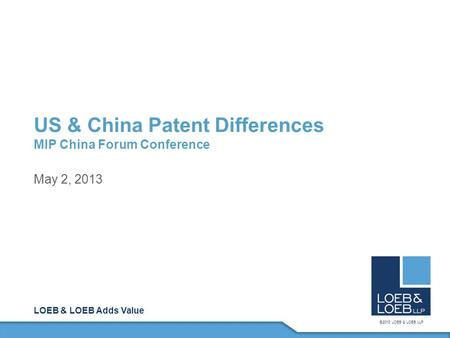 LOEB & LOEB Adds Value ©2013 LOEB & LOEB LLP US & China Patent Differences MIP China Forum Conference May 2, 2013.