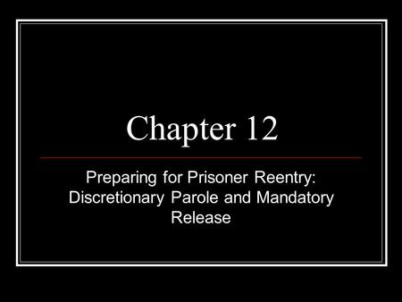 Chapter 12 Preparing for Prisoner Reentry: Discretionary Parole and Mandatory Release.