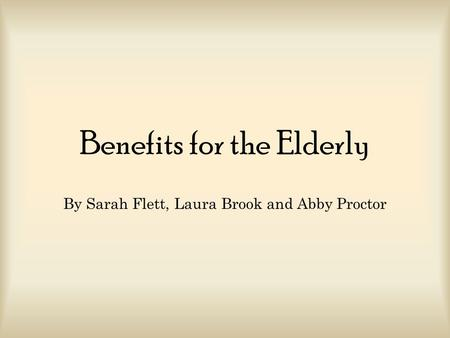 Benefits for the Elderly By Sarah Flett, Laura Brook and Abby Proctor.
