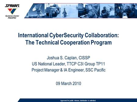 International CyberSecurity Collaboration: The Technical Cooperation Program Approved for public release; distribution is unlimited. 09 March 2010 Joshua.