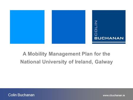 Www.cbuchanan.ie Colin Buchanan A Mobility Management Plan for the National University of Ireland, Galway.