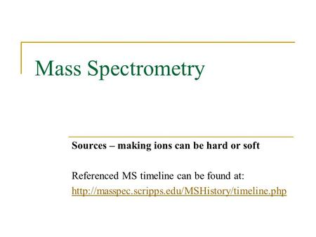 Mass Spectrometry Sources – making ions can be hard or soft Referenced MS timeline can be found at:
