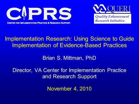 Implementation Research: Using Science to Guide Implementation of Evidence-Based Practices Brian S. Mittman, PhD Director, VA Center for Implementation.