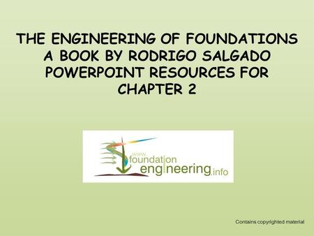 THE ENGINEERING OF FOUNDATIONS A BOOK BY RODRIGO SALGADO POWERPOINT RESOURCES FOR CHAPTER 2 Contains copyrighted material.
