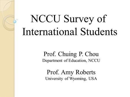 NCCU Survey of International Students Prof. Chuing P. Chou Department of Education, NCCU Prof. Amy Roberts University of Wyoming, USA.