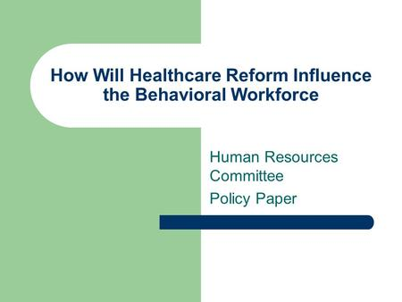 How Will Healthcare Reform Influence the Behavioral Workforce Human Resources Committee Policy Paper.